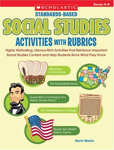 (Standards-Based Social Studies Activities With Rubrics: Highly Motivating, Literacy-Rich Activities That Reinforce Important Social Studies Content and Help Students Show What They)