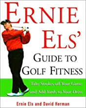 Ernie Els' Guide to Golf Fitness: Take Strokes Off Your Game and Add Yards to Your Drive