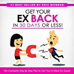 Get Your Ex Back in 30 Days or Less!: The Complete Step-by-Step Plan to Get Your Ex Back for Good | Eric Monroe