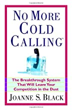No More Cold Calling(TM): The Breakthrough System That Will Leave Your Competition in the Dust