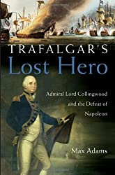 Trafalgar's Lost Hero: Admiral Lord Collingwood And The Defeat Of Napoleon