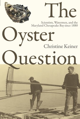 The Oyster Question: Scientists, Watermen, and the Maryland Chesapeake Bay since 1880 (Environmental History and the Ame