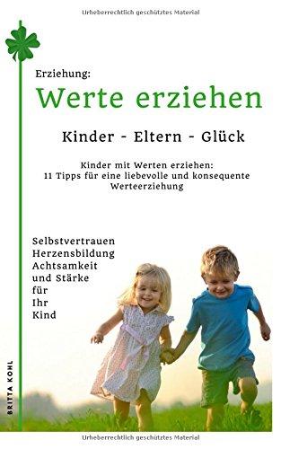 Erziehung: Kinder-Eltern-Glück - Kinder mit Werten erziehen: 11 Tipps für eine liebevolle und konsequente Werteerziehung: Selbstvertrauen. für Ihre Kinder (German Edition)