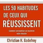 Les 50 habitudes de ceux qui réussissent : Comment automatiser au maximum votre réussite   Christian H. Godefroy