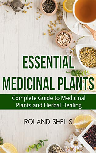 Essential Medicinal Plants: The Complete Guide to Medicinal Plants and Herbal Healing (Herbal Guide)