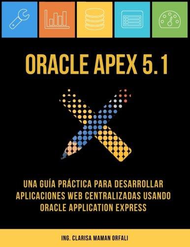 Oracle APEX 5.1: Una guia practica para desarrollar aplicaciones web centralizadas usando Oracle Application Express (Spanish Edition) [Ing. Clarisa J. Maman Orfali] (Tapa Blanda)