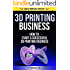3D Printing Business: How To Start A Successful 3D Printing Business (3D Printer, 3D Printing, 3D Printing Business)