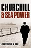 Churchill and Sea Power, Christopher M. Bell, 0199678502