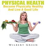 Physical Health: Become Physically Healthy and Live a Good Life | Wilbert Green