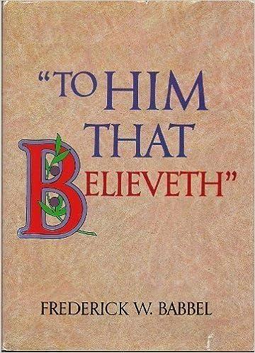 To him that believeth by Frederick W Babbel (1982-05-03)