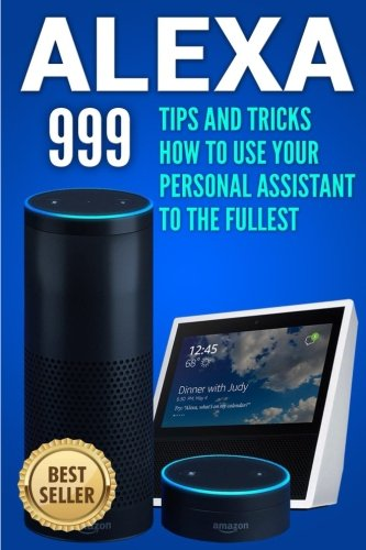 Alexa: Tips and Tricks How to Use Your Personal Assistant to the Fullest (Amazon Echo Show, Amazon Echo Look, Amazon Echo Dot and Amazon Echo) (alexa echo,alexa dot,alexa app,internet) (Volume 1)