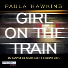 Girl on the Train: Du kennst sie nicht, aber sie kennt dich Audiobook by Paula Hawkins Narrated by Britta Steffenhagen, Rike Schmid, Christiane Marx