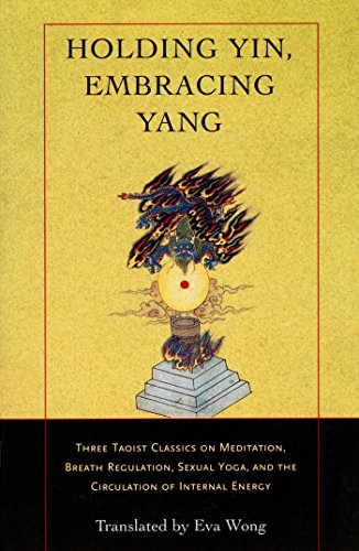 Holding Yin, Embracing Yang: Three Taoist Classics on Meditation, Breath Regulation, Sexual Yoga, and the Cir culation of Internal Energy