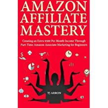 Amazon Affiliate Mastery: Creating an Extra $500 Per Month Income Through Part-Time Amazon Associate Marketing for Beginners