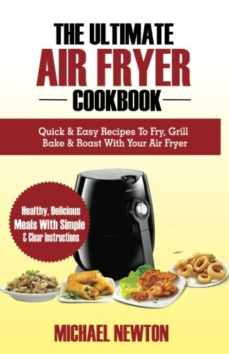 The Ultimate Air Fryer Cookbook: Quick & Easy Recipes To Fry, Grill, Bake & Roast With Your Air Fryer by Michael Newton