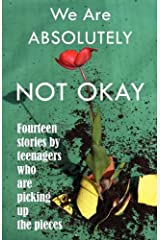We Are Absolutely Not Okay: Fourteen Stories by Teenagers Who Are Picking Up the Pieces Paperback
