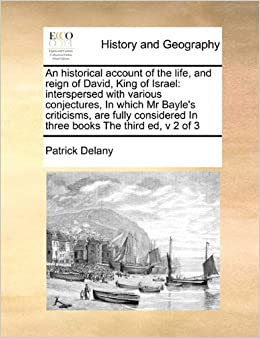Book An historical account of the life, and reign of David, King of Israel: interspersed with various conjectures, In which Mr Bayle's criticisms, are ... In three books The third ed, v 2 of 3