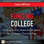 Funding College: Finding Grants, Government Loans, and Colleges That Are Free | Jane White