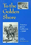 To the Golden Shore : America Goes to California 1849, Browning, Peter, 094422007X