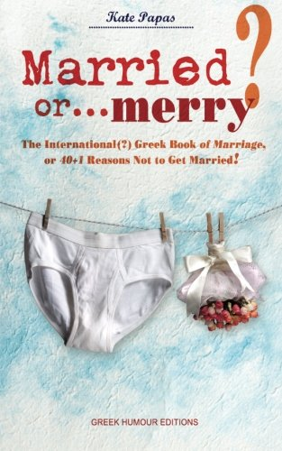 Book: Married or... merry? - The International(?) Greek Book of Marriage, or 40+1 Reasons Not to Get Married! by Kate Papas