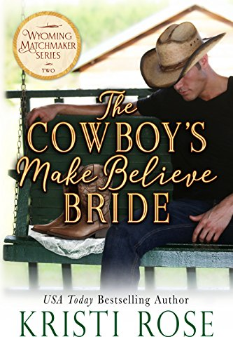 The Cowboy's Make Believe Bride (Wyoming Matchmaker Book 2) by [Rose, Kristi]