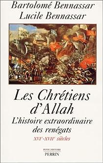 Les chrétiens d'Allah. L'histoire extraordinaire des renègats, XVIe-XVIIe siècles par Bennassar