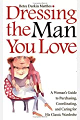 Dressing the Man You Love: A Woman's Guide to Purchasing, Coordinating, and Caring for His Classic Wardrobe Paperback