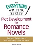 plot development - Plot Development for Romance Novels: Tips and Techniques to Get Your Story Back on Track (The Everything® Writing Series)