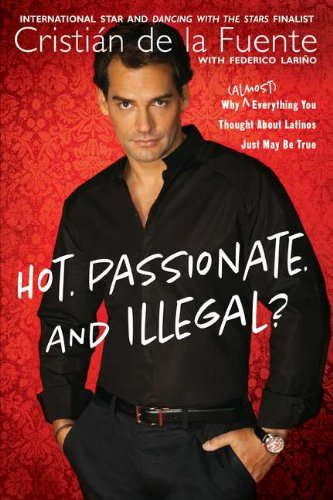 Hot. Passionate. And Illegal?: Why (Almost) Everything You Thought About Latinos Just May Be True