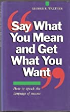 Say What You Mean and Get What You Want by Walther, George R. published by Piatkus Books (1993)