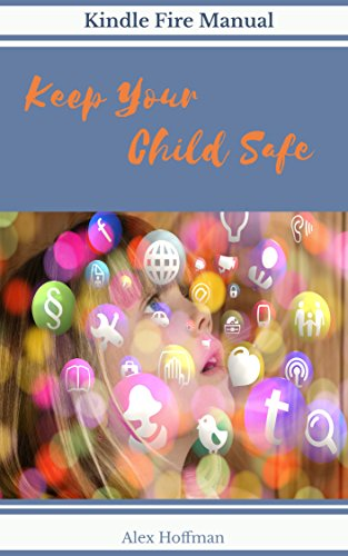 Kindle Fire Manual: Keep Your Child Safe: How To Set Up Parental Controls, Create Child Profiles, Cancel Amazon FreeTime Unlimited -