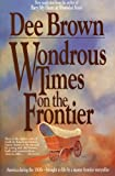 Wondrous Times on the Frontier, Dee Alexander Brown, 0874836751