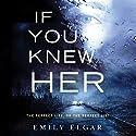 If You Knew Her: A Novel Hörbuch von Emily Elgar Gesprochen von: Katey Sobey