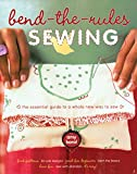: Bend-the-Rules Sewing: The Essential Guide to a Whole New Way to Sew