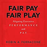 Fair Pay, Fair Play: Aligning Executive Performance and Pay | Robin A. Ferracone