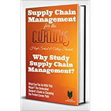 Supply Chain Management for the Curious: Why Study Supply Chain Management? (The Undecided Student's Guide to Choosing the Perfect Major & Career)