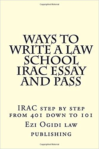 WAYS TO WRITE A LAW SCHOOL IRAC ESSAY and PASS: IRAC step by step from 401 down to 101