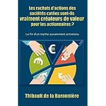 Les rachats d'actions des sociétés cotées sont-ils vraiment créateurs de valeur pour les actionnaires ?: La fin d'un mythe savamment entretenu (French Edition)