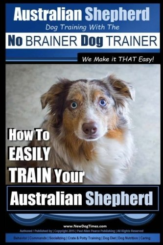Australian Shepherd Dog Training with the ~ No BRAINER Dog TRAINER ~ We Make it THAT Easy!: How to EASILY TRAIN Your Australian Shepherd (Volume 1) ()