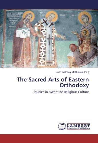 The Sacred Arts of Eastern Orthodoxy: Studies in Byzantine Religious - Sacred Byzantine Art