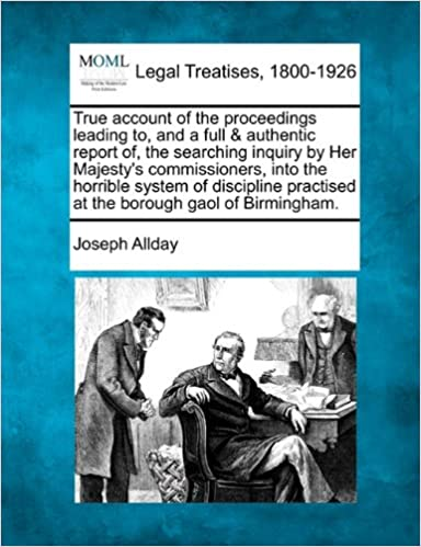Book True account of the proceedings leading to, and a full and authentic report of, the searching inquiry by Her Majesty's commissioners, into the horrible ... practised at the borough gaol of Birmingham.