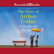 The Story of Arthur Truluv: A Novel Audiobook by Elizabeth Berg Narrated by Elizabeth Berg