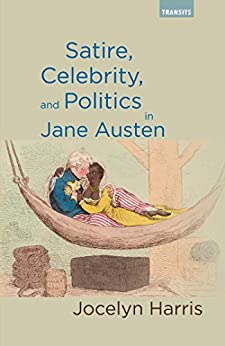 Satire, Celebrity, and Politics in Jane Austen (Transits: Literature, Thought & Culture, 1650-1850) by [Harris, Jocelyn]