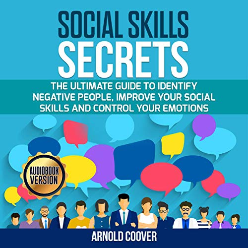 Social Skills Secrets: The Ultimate Guide to Identify Negative People, Improve Your Social Skills and Control Your Emotions