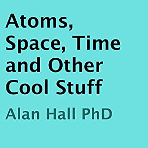 Atoms, Space, Time, and Other Cool Stuff Audiobook
