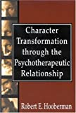 Character Transformation Through the Psychotherapeutic Relationship, Robert E. Hooberman, 076570353X