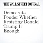 Democrats Ponder Whether Resisting Donald Trump Is Enough | Gerald F. Seib
