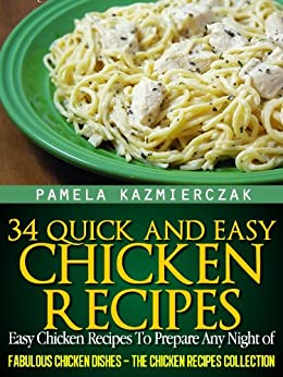 34 Quick and Easy Chicken Recipes - Easy Chicken Recipes To Prepare Any Night of The Week (Fabulous Chicken Dishes - The Chicken Recipes Collection Book 5) by [Kazmierczak, Pamela]