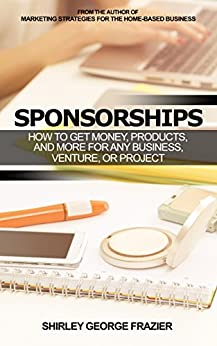 Sponsorships: How to Get Money, Products, and More for Any Business, Venture, or Project by [Frazier, Shirley George]