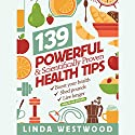 139 Powerful & Scientifically Proven Health Tips to Boost Your Health, Shed Pounds & Live Longer! Audiobook by Linda Westwood Narrated by Claire Heffron